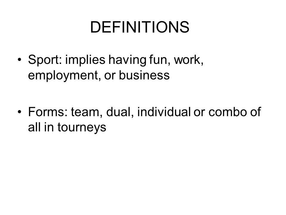 DEFINITIONS Sport: implies having fun, work, employment, or business Forms: team, dual, individual or combo of all in tourneys