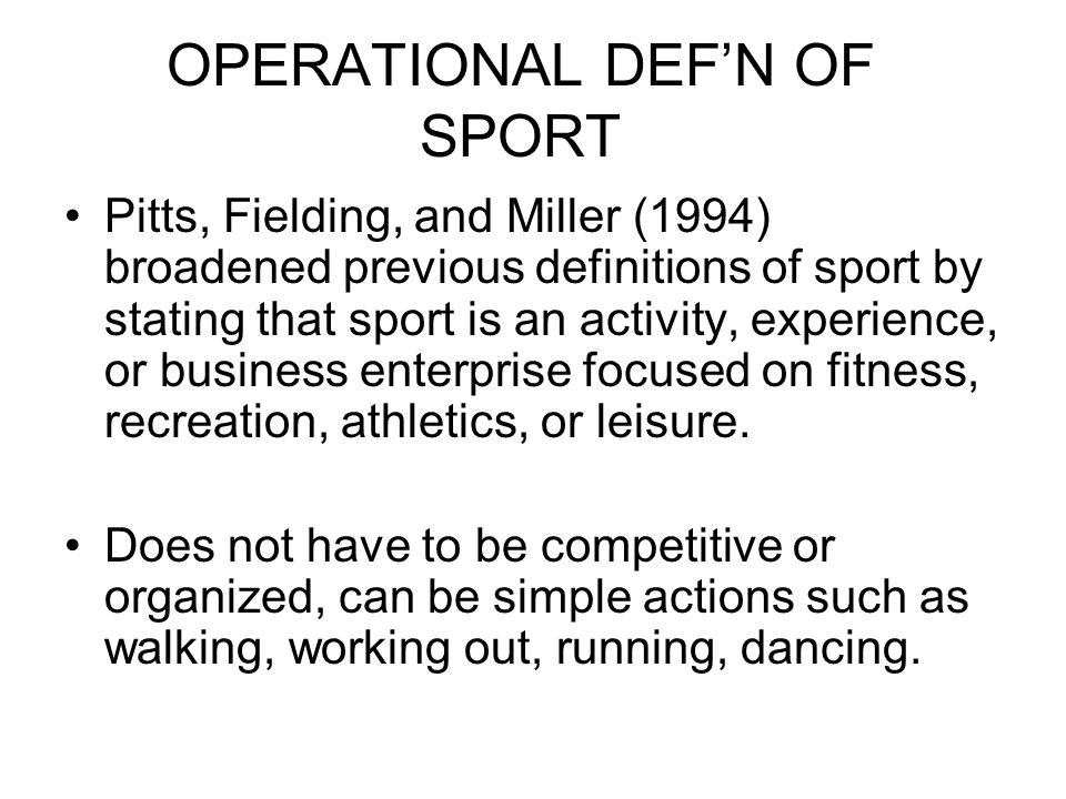 OPERATIONAL DEFN OF SPORT Pitts, Fielding, and Miller (1994) broadened previous definitions of sport by stating that sport is an activity, experience, or business enterprise focused on fitness, recreation, athletics, or leisure.