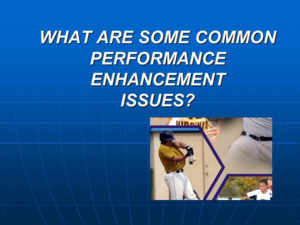 WHAT ARE SOME COMMON PERFORMANCE ENHANCEMENT ISSUES
