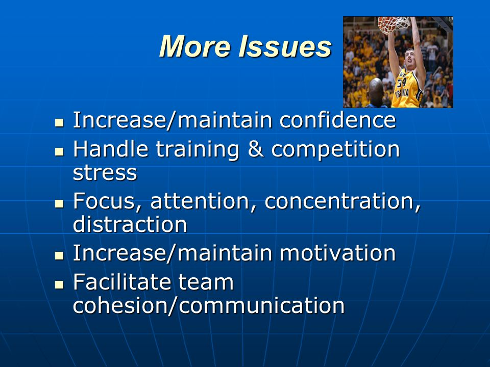 More Issues Increase/maintain confidence Increase/maintain confidence Handle training & competition stress Handle training & competition stress Focus, attention, concentration, distraction Focus, attention, concentration, distraction Increase/maintain motivation Increase/maintain motivation Facilitate team cohesion/communication Facilitate team cohesion/communication