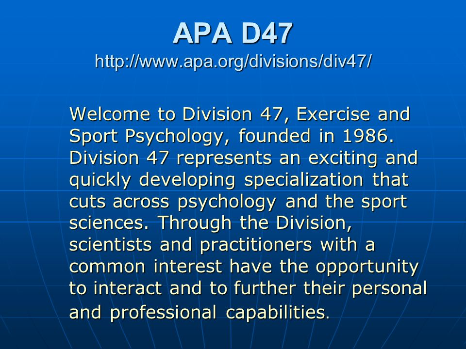 APA D47 http://www.apa.org/divisions/div47/ Welcome to Division 47, Exercise and Sport Psychology, founded in 1986.