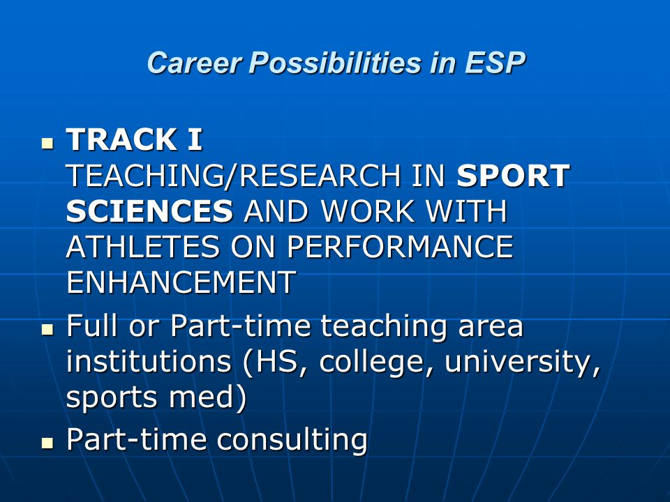 Career Possibilities in ESP TRACK I TEACHING/RESEARCH IN SPORT SCIENCES AND WORK WITH ATHLETES ON PERFORMANCE ENHANCEMENT TRACK I TEACHING/RESEARCH IN SPORT SCIENCES AND WORK WITH ATHLETES ON PERFORMANCE ENHANCEMENT Full or Part-time teaching area institutions (HS, college, university, sports med) Full or Part-time teaching area institutions (HS, college, university, sports med) Part-time consulting Part-time consulting