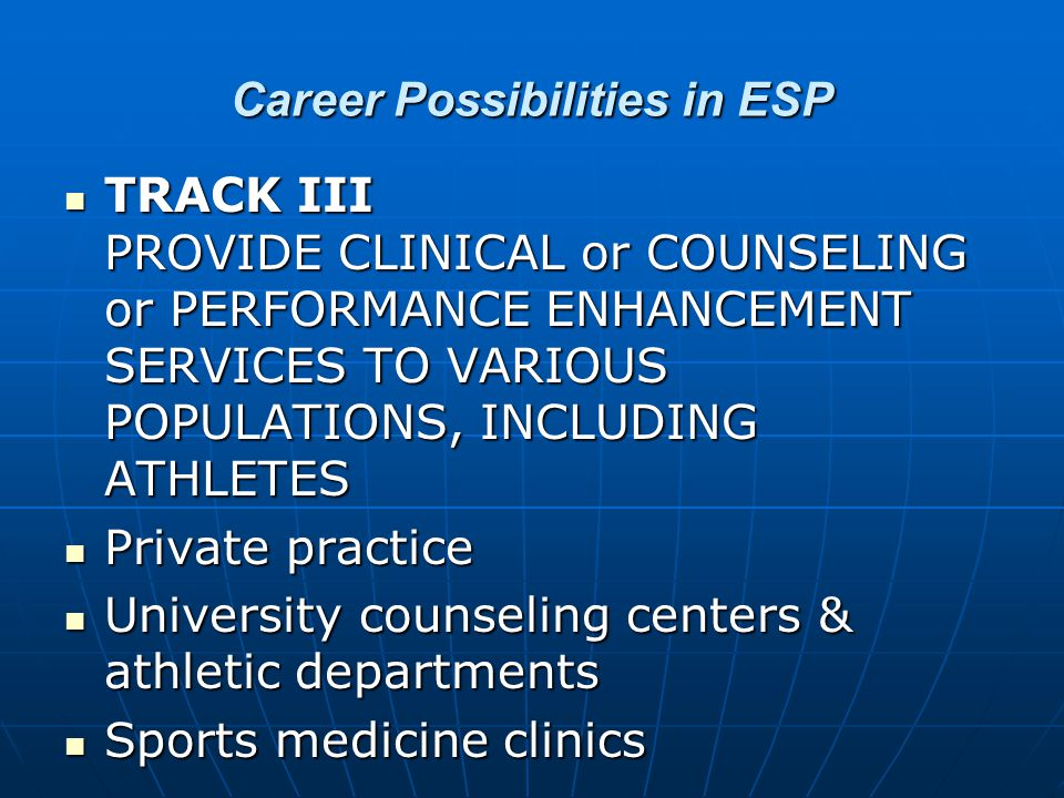 Career Possibilities in ESP TRACK III PROVIDE CLINICAL or COUNSELING or PERFORMANCE ENHANCEMENT SERVICES TO VARIOUS POPULATIONS, INCLUDING ATHLETES TRACK III PROVIDE CLINICAL or COUNSELING or PERFORMANCE ENHANCEMENT SERVICES TO VARIOUS POPULATIONS, INCLUDING ATHLETES Private practice Private practice University counseling centers & athletic departments University counseling centers & athletic departments Sports medicine clinics Sports medicine clinics
