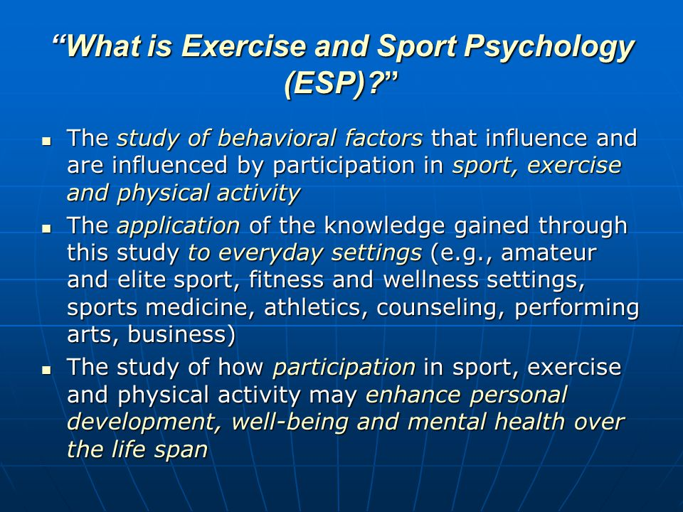 Overview of ESP ( A bit of history …) It is not a new field – it has been an area of scientific study for approximately 100 yearsIt is not a new field – it has been an area of scientific study for approximately 100 years Its roots are in physical education and coachingIts roots are in physical education and coaching Early research was conducted on cycling and audience effects by Norman Triplett in 1897Early research was conducted on cycling and audience effects by Norman Triplett in 1897