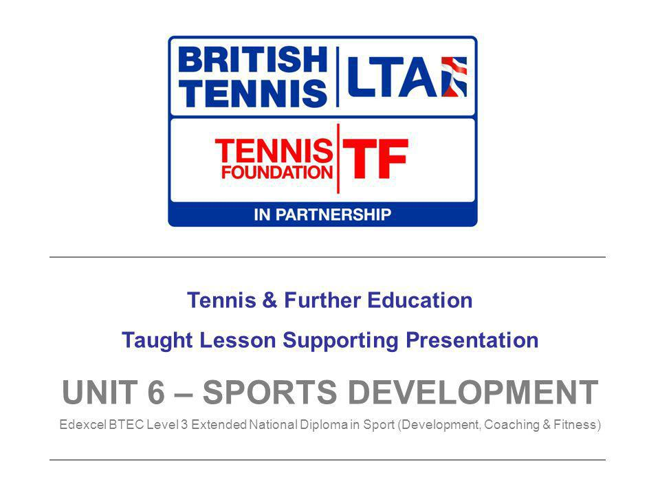Tennis & Further Education Taught Lesson Supporting Presentation UNIT 6 – SPORTS DEVELOPMENT Edexcel BTEC Level 3 Extended National Diploma in Sport (Development, Coaching & Fitness)