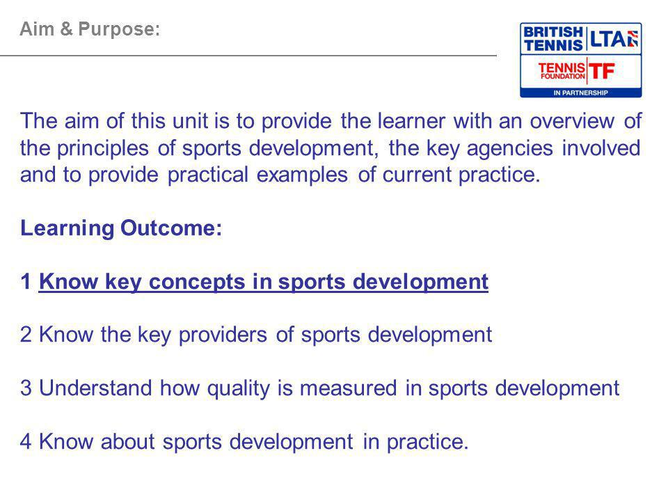 Aim & Purpose: The aim of this unit is to provide the learner with an overview of the principles of sports development, the key agencies involved and to provide practical examples of current practice.