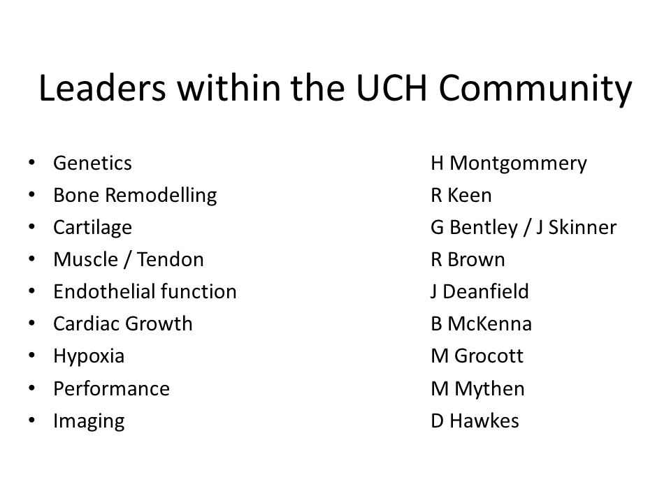 Leaders within the UCH Community GeneticsH Montgommery Bone RemodellingR Keen CartilageG Bentley / J Skinner Muscle / TendonR Brown Endothelial functionJ Deanfield Cardiac GrowthB McKenna HypoxiaM Grocott PerformanceM Mythen ImagingD Hawkes