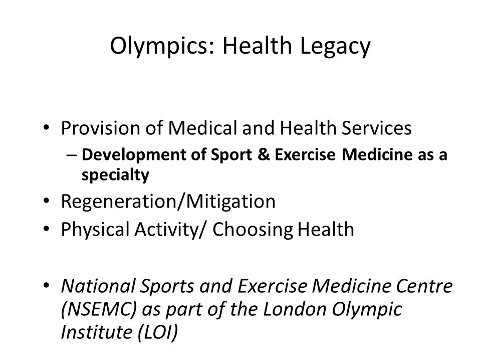Olympics: Health Legacy Provision of Medical and Health Services – Development of Sport & Exercise Medicine as a specialty Regeneration/Mitigation Physical Activity/ Choosing Health National Sports and Exercise Medicine Centre (NSEMC) as part of the London Olympic Institute (LOI)