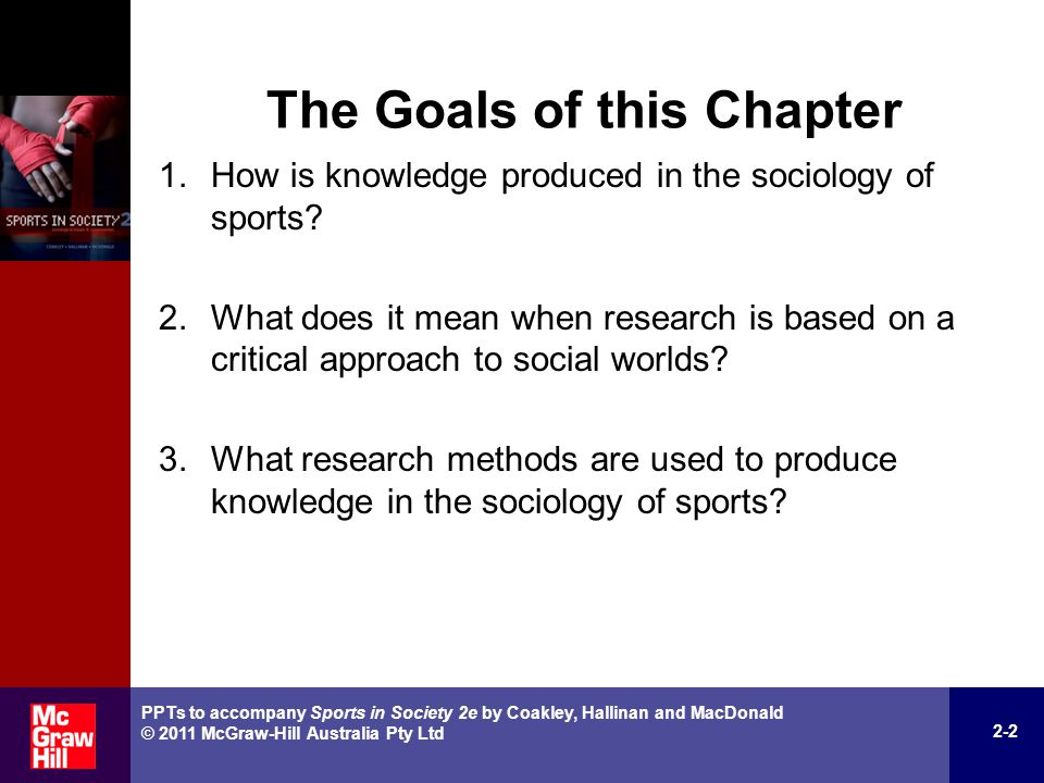 Critical Theories (cont.) Those who use them assume that sports are more than reflections of society, and they study: – struggles over the organisation and meaning of sports – the narratives and images people use to construct and give meaning to sports – whose voices and perspectives are used in narratives about sports in society – how dominant narratives, images, and power relations can be disrupted to promote progressive changes.