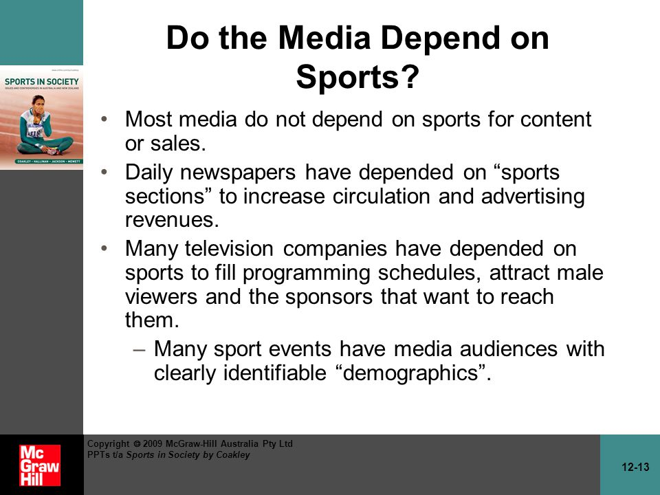 12-13 Copyright 2009 McGraw-Hill Australia Pty Ltd PPTs t/a Sports in Society by Coakley Do the Media Depend on Sports? Most media do not depend on sp