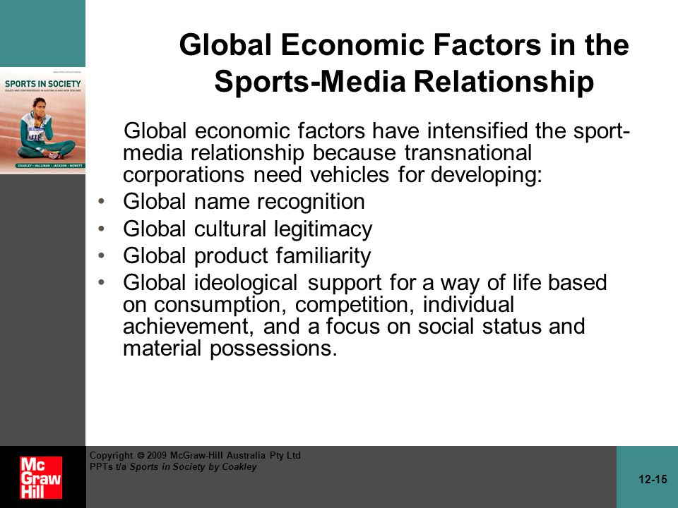 12-15 Copyright 2009 McGraw-Hill Australia Pty Ltd PPTs t/a Sports in Society by Coakley Global Economic Factors in the Sports-Media Relationship Global economic factors have intensified the sport- media relationship because transnational corporations need vehicles for developing: Global name recognition Global cultural legitimacy Global product familiarity Global ideological support for a way of life based on consumption, competition, individual achievement, and a focus on social status and material possessions.