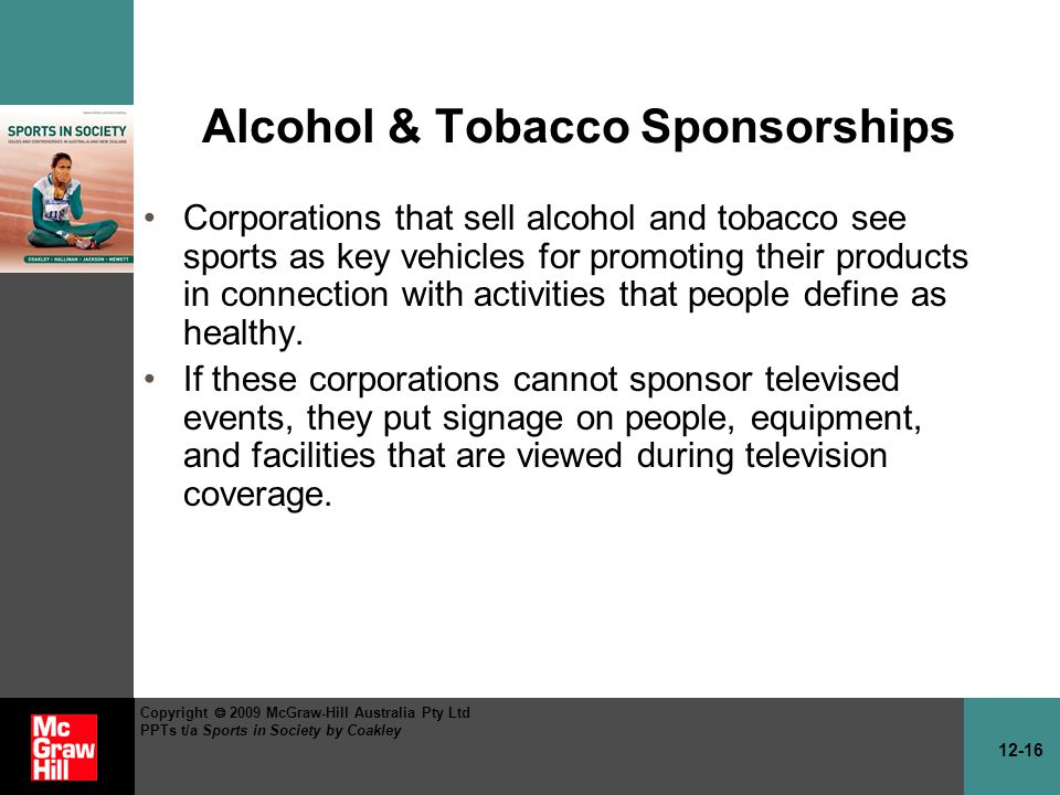 12-16 Copyright 2009 McGraw-Hill Australia Pty Ltd PPTs t/a Sports in Society by Coakley Alcohol & Tobacco Sponsorships Corporations that sell alcohol and tobacco see sports as key vehicles for promoting their products in connection with activities that people define as healthy.