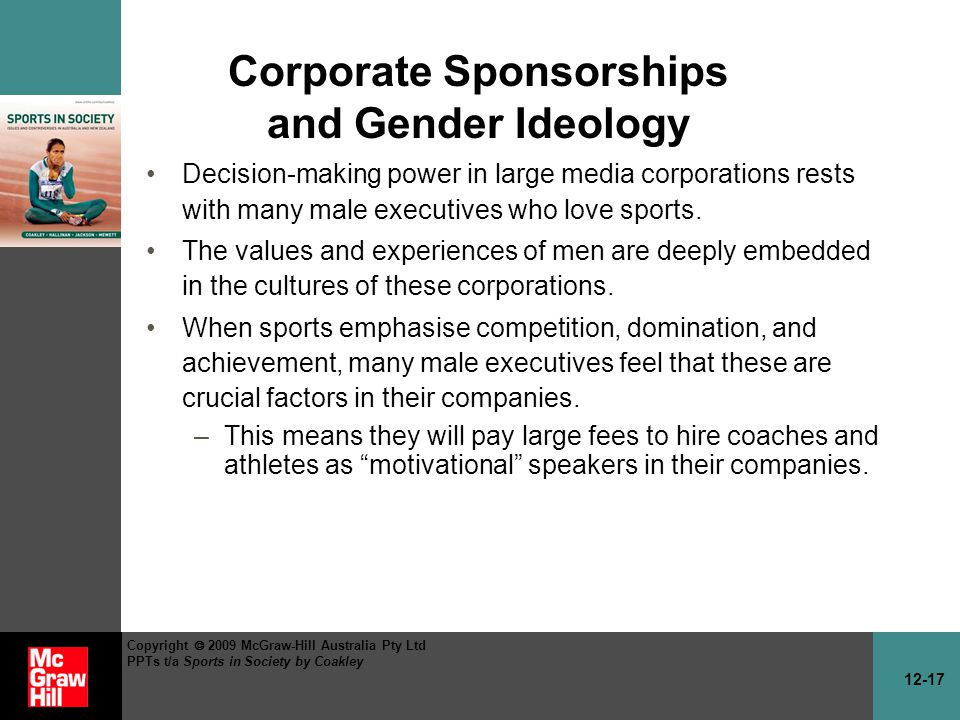 12-17 Copyright 2009 McGraw-Hill Australia Pty Ltd PPTs t/a Sports in Society by Coakley Corporate Sponsorships and Gender Ideology Decision-making power in large media corporations rests with many male executives who love sports.