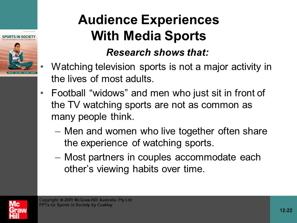 12-22 Copyright 2009 McGraw-Hill Australia Pty Ltd PPTs t/a Sports in Society by Coakley Audience Experiences With Media Sports Research shows that: Watching television sports is not a major activity in the lives of most adults.