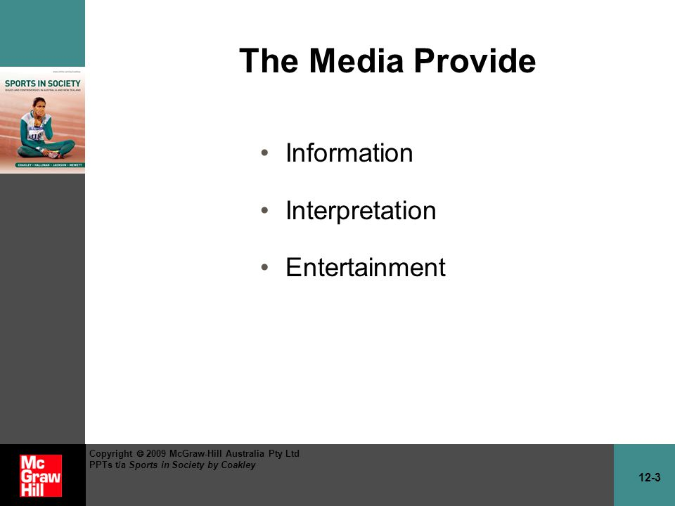 12-3 Copyright 2009 McGraw-Hill Australia Pty Ltd PPTs t/a Sports in Society by Coakley The Media Provide Information Interpretation Entertainment