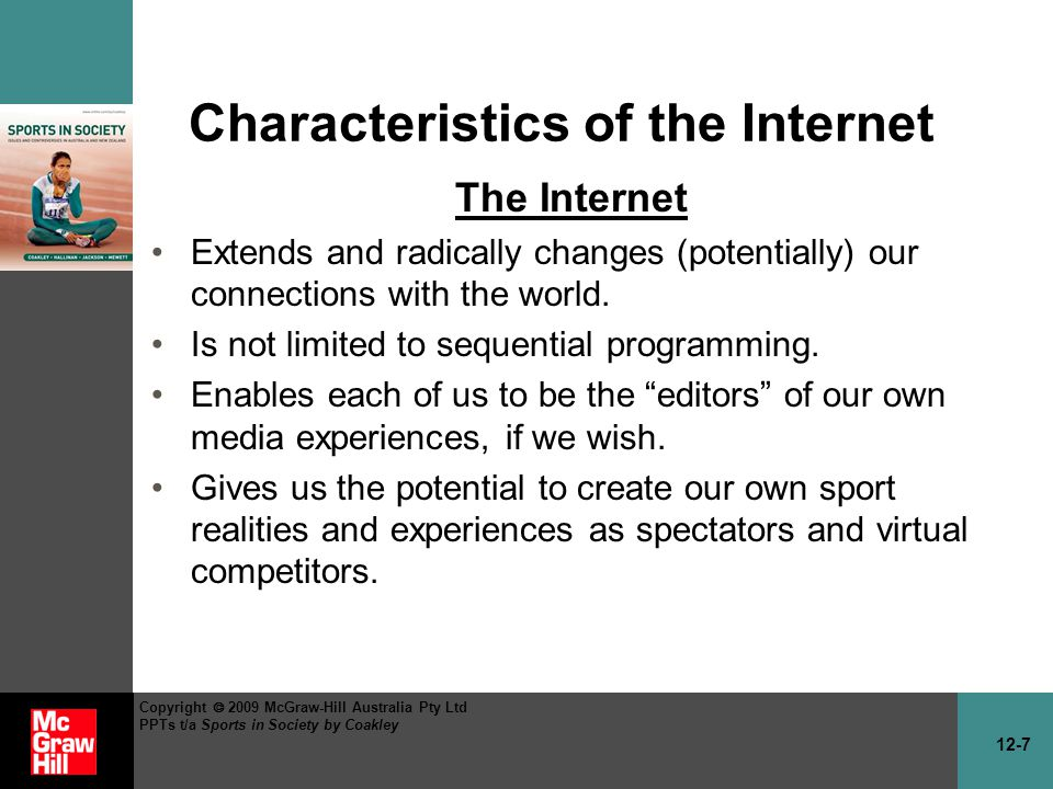 12-7 Copyright 2009 McGraw-Hill Australia Pty Ltd PPTs t/a Sports in Society by Coakley Characteristics of the Internet The Internet Extends and radically changes (potentially) our connections with the world.
