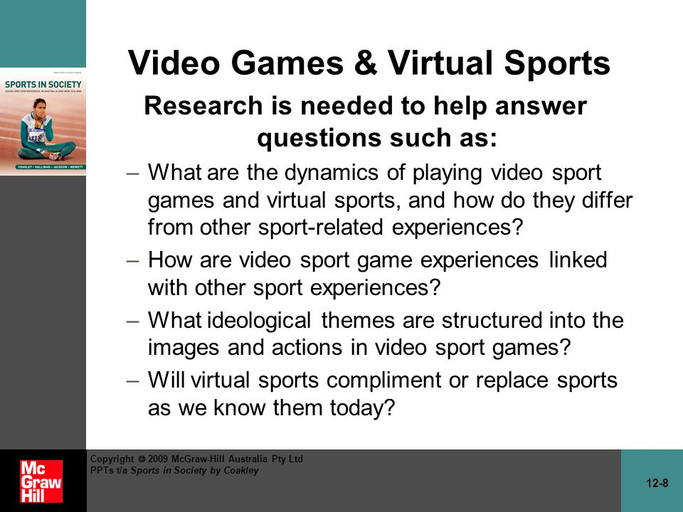 12-8 Copyright 2009 McGraw-Hill Australia Pty Ltd PPTs t/a Sports in Society by Coakley Video Games & Virtual Sports Research is needed to help answer questions such as: –What are the dynamics of playing video sport games and virtual sports, and how do they differ from other sport-related experiences.
