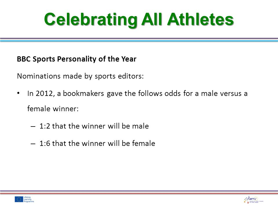 BBC Sports Personality of the Year Nominations made by sports editors: In 2012, a bookmakers gave the follows odds for a male versus a female winner: