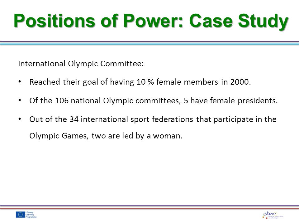 International Olympic Committee: Reached their goal of having 10 % female members in 2000. Of the 106 national Olympic committees, 5 have female presi