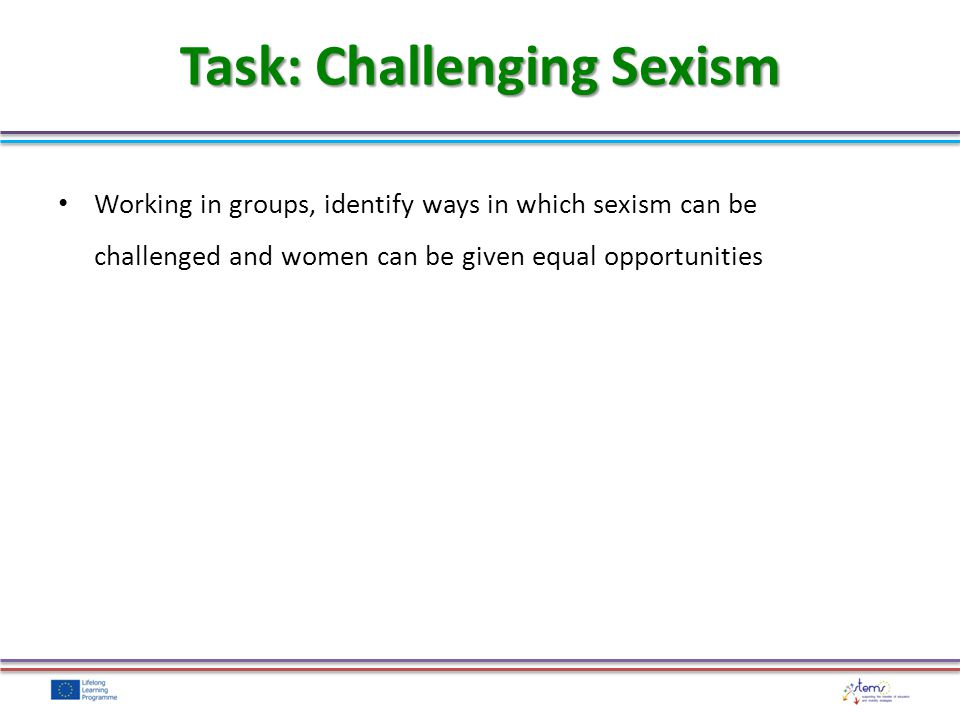 Working in groups, identify ways in which sexism can be challenged and women can be given equal opportunities Task: Challenging Sexism