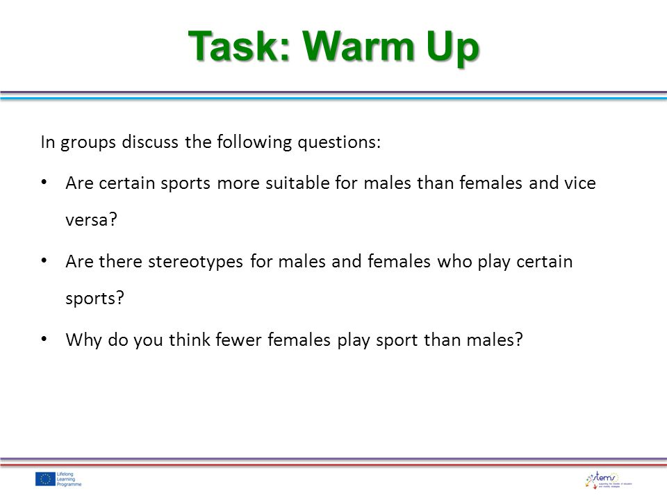 The culture of sport presents problems: It is seen as male dominated Male traits – competitive, aggressiveness, physical strength Not feminine or girly Gender Stereotypes