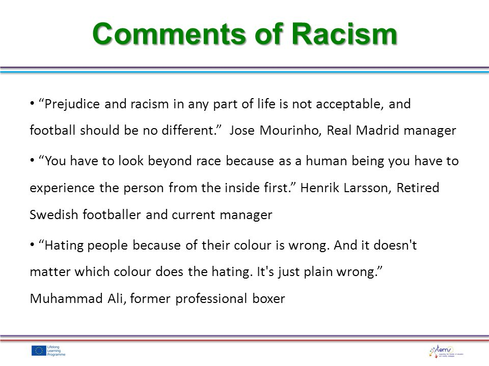 Prejudice and racism in any part of life is not acceptable, and football should be no different. Jose Mourinho, Real Madrid manager You have to look b