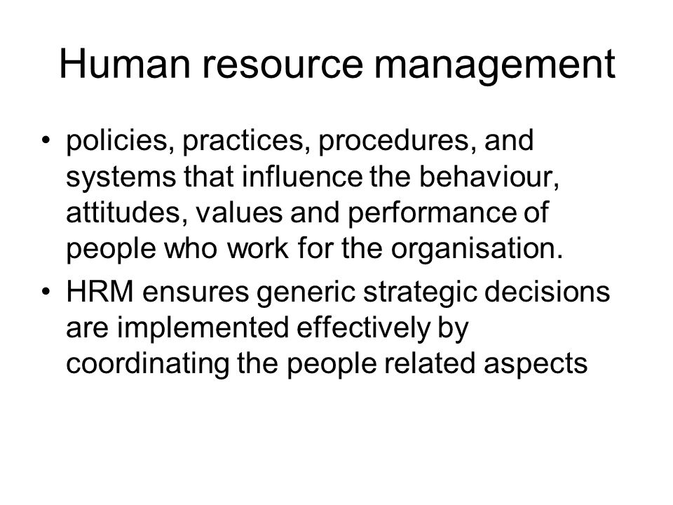 Human resource management policies, practices, procedures, and systems that influence the behaviour, attitudes, values and performance of people who work for the organisation.