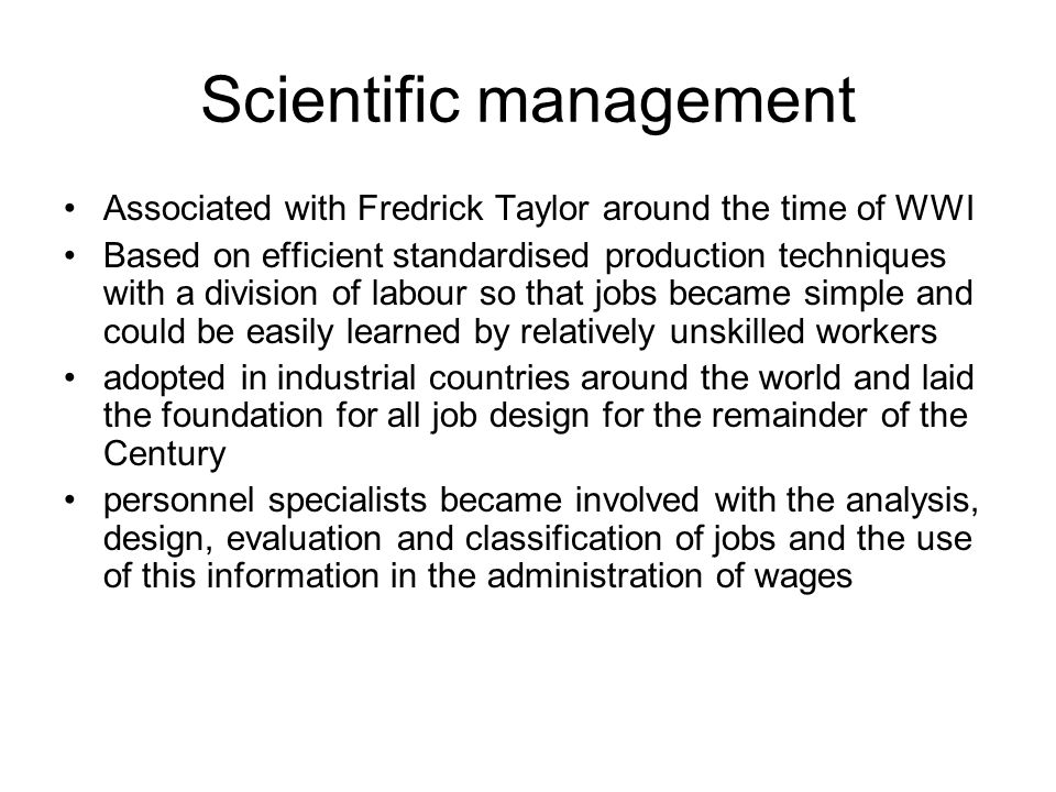 Scientific management Associated with Fredrick Taylor around the time of WWI Based on efficient standardised production techniques with a division of labour so that jobs became simple and could be easily learned by relatively unskilled workers adopted in industrial countries around the world and laid the foundation for all job design for the remainder of the Century personnel specialists became involved with the analysis, design, evaluation and classification of jobs and the use of this information in the administration of wages