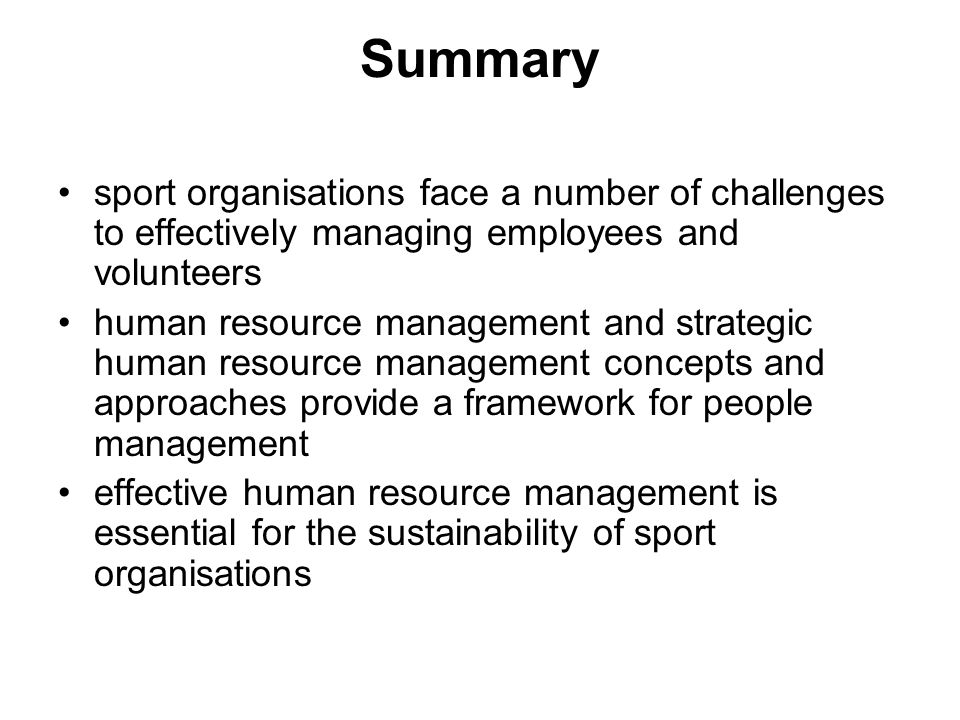 Summary sport organisations face a number of challenges to effectively managing employees and volunteers human resource management and strategic human resource management concepts and approaches provide a framework for people management effective human resource management is essential for the sustainability of sport organisations