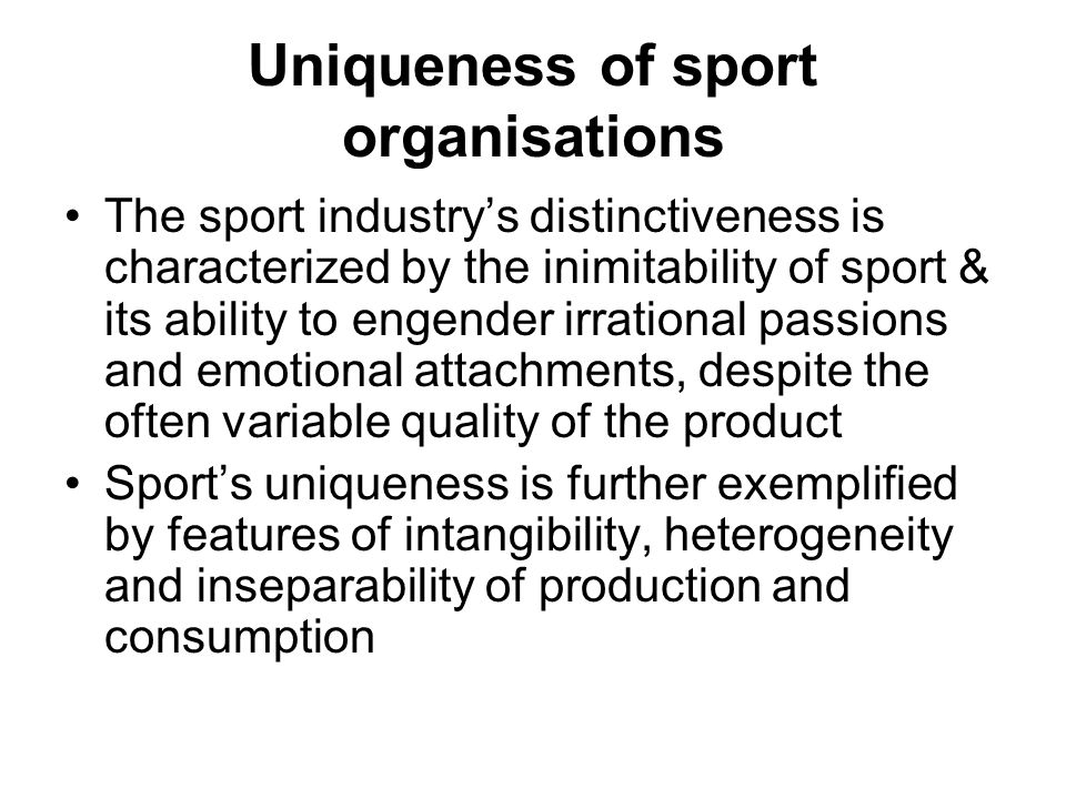 Uniqueness of sport organisations The sport industrys distinctiveness is characterized by the inimitability of sport & its ability to engender irrational passions and emotional attachments, despite the often variable quality of the product Sports uniqueness is further exemplified by features of intangibility, heterogeneity and inseparability of production and consumption