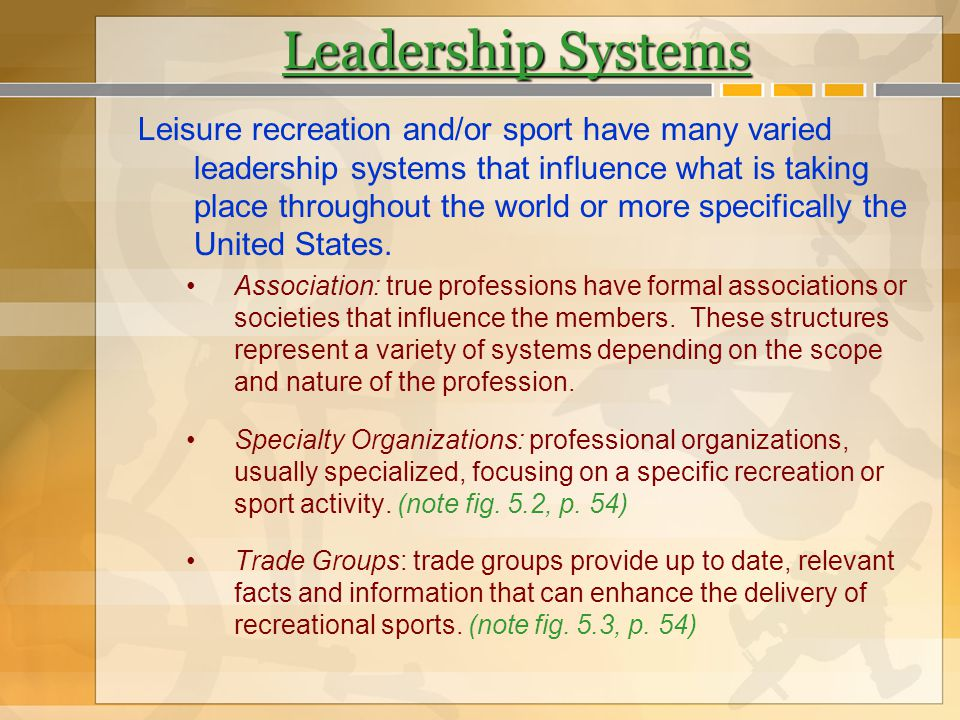 Leadership Systems Leisure recreation and/or sport have many varied leadership systems that influence what is taking place throughout the world or mor