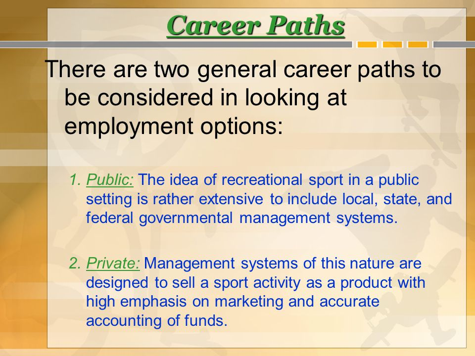 Career Paths There are two general career paths to be considered in looking at employment options: 1.Public: The idea of recreational sport in a publi