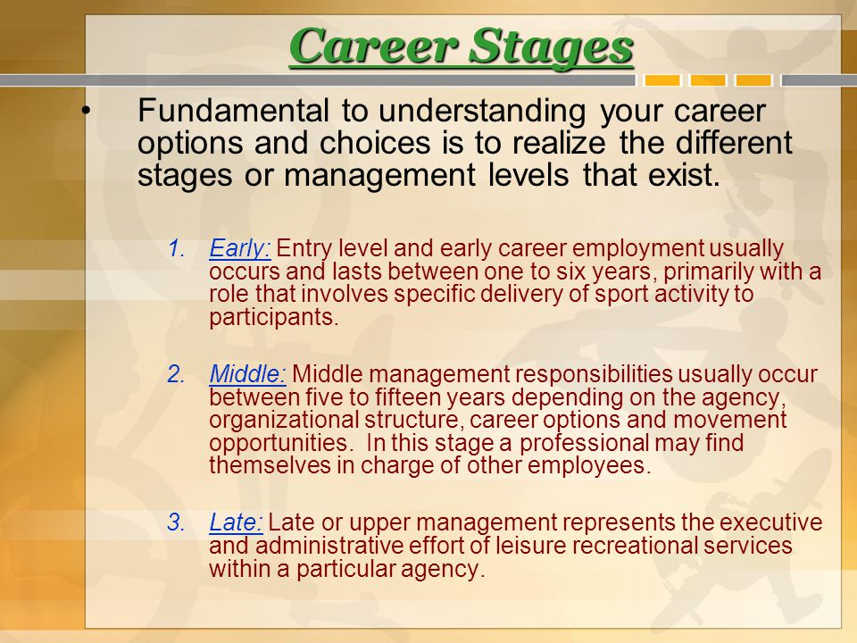Career Stages Fundamental to understanding your career options and choices is to realize the different stages or management levels that exist. 1.Early