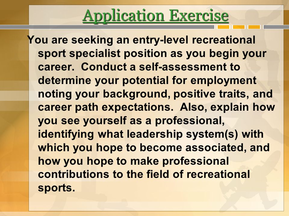 Application Exercise You are seeking an entry-level recreational sport specialist position as you begin your career. Conduct a self-assessment to dete