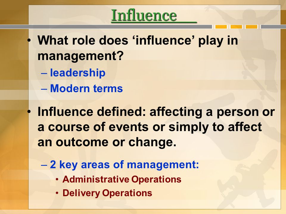 Influence What role does influence play in management? –leadership –Modern terms Influence defined: affecting a person or a course of events or simply
