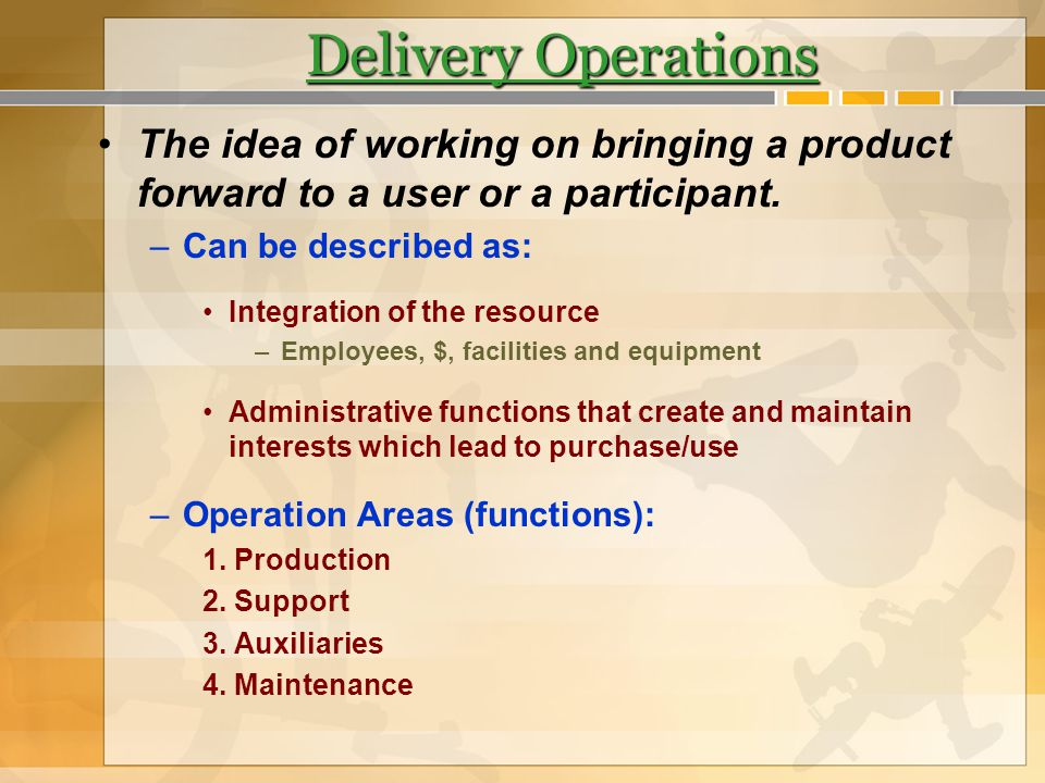 Delivery Operations The idea of working on bringing a product forward to a user or a participant. –Can be described as: Integration of the resource –E