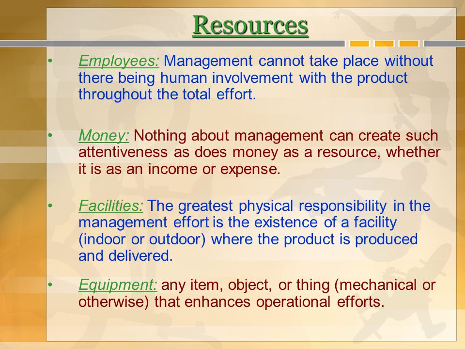Resources Employees: Management cannot take place without there being human involvement with the product throughout the total effort. Money: Nothing a