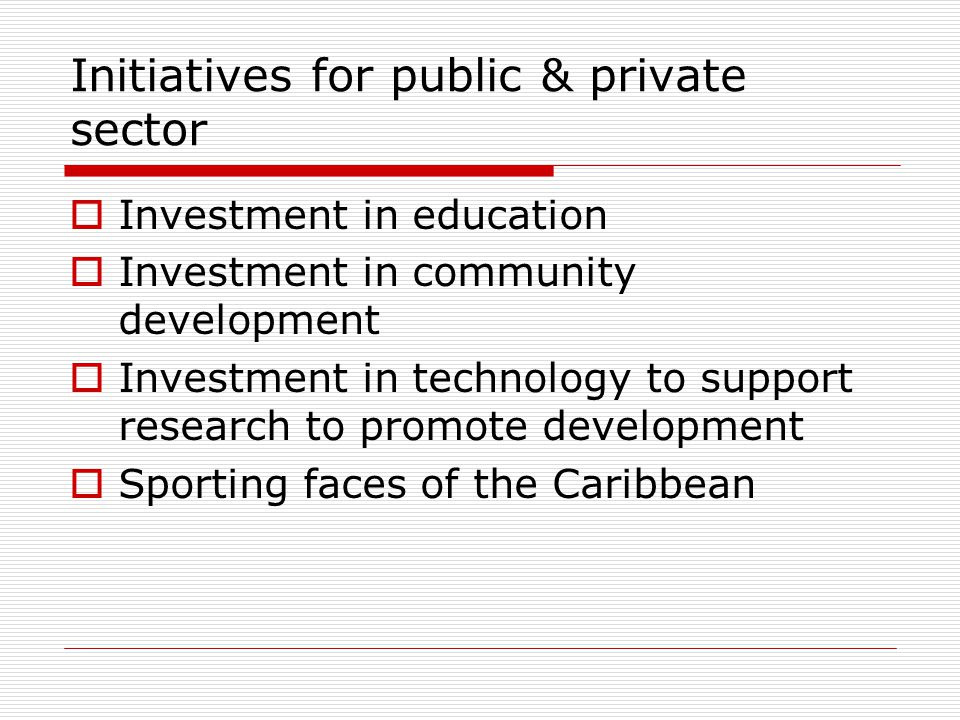 Initiatives for public & private sector Investment in education Investment in community development Investment in technology to support research to promote development Sporting faces of the Caribbean