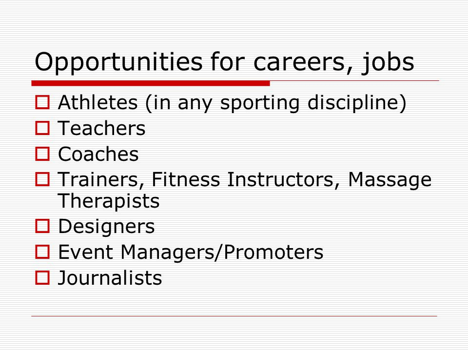 Opportunities for careers, jobs Athletes (in any sporting discipline) Teachers Coaches Trainers, Fitness Instructors, Massage Therapists Designers Event Managers/Promoters Journalists