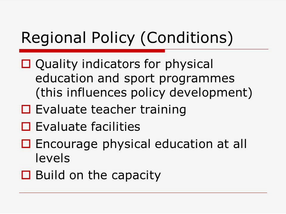Regional Policy (Conditions) Quality indicators for physical education and sport programmes (this influences policy development) Evaluate teacher training Evaluate facilities Encourage physical education at all levels Build on the capacity
