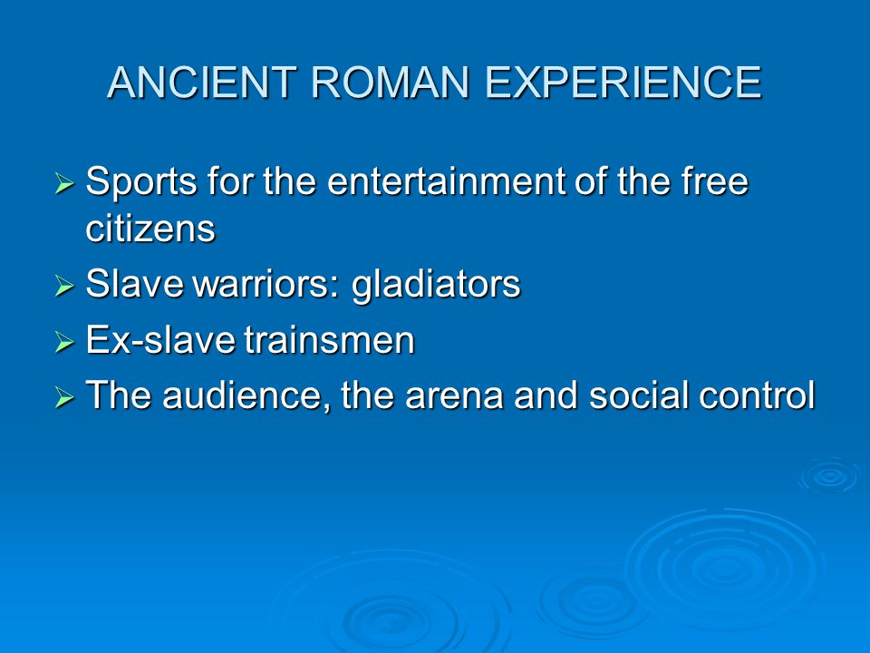 ANCIENT ROMAN EXPERIENCE Sports for the entertainment of the free citizens Sports for the entertainment of the free citizens Slave warriors: gladiator