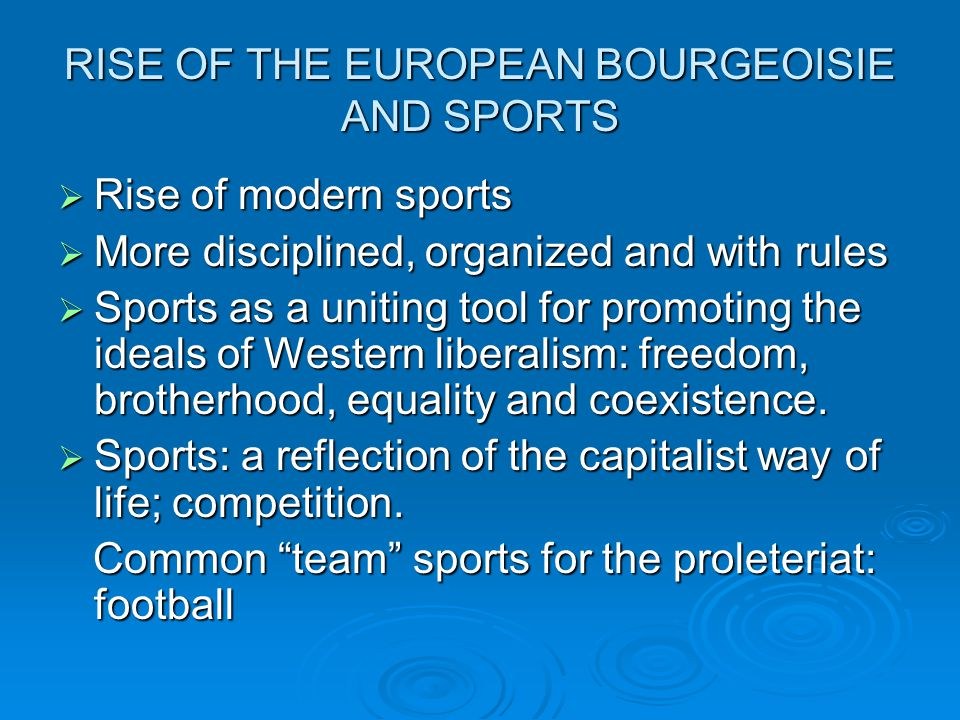 RISE OF THE EUROPEAN BOURGEOISIE AND SPORTS Rise of modern sports Rise of modern sports More disciplined, organized and with rules More disciplined, o