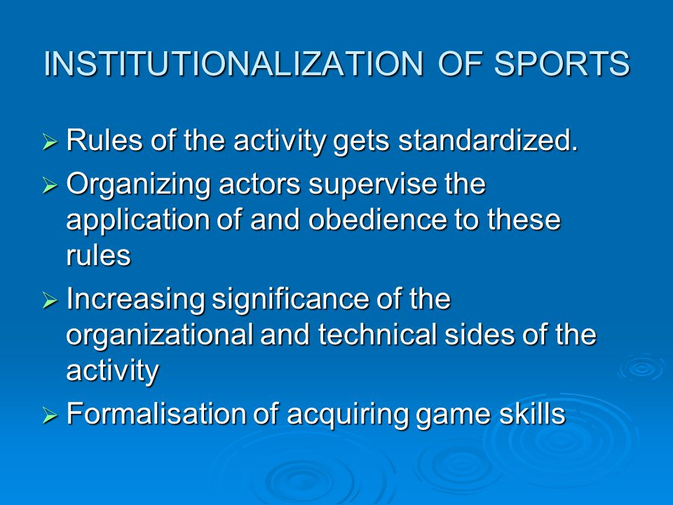 INSTITUTIONALIZATION OF SPORTS Rules of the activity gets standardized. Rules of the activity gets standardized. Organizing actors supervise the appli