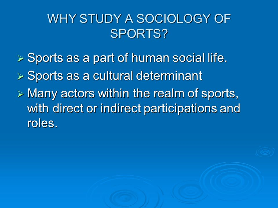 WHY STUDY A SOCIOLOGY OF SPORTS? Sports as a part of human social life. Sports as a part of human social life. Sports as a cultural determinant Sports