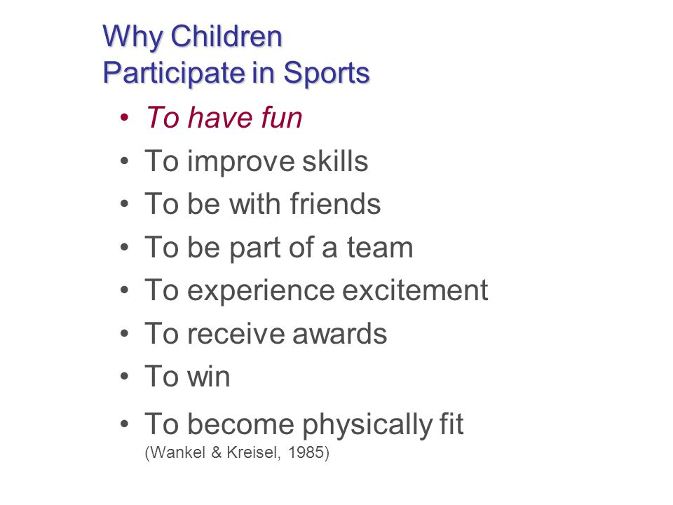 Why Children Participate in Sports To have fun To improve skills To be with friends To be part of a team To experience excitement To receive awards To win To become physically fit (Wankel & Kreisel, 1985)