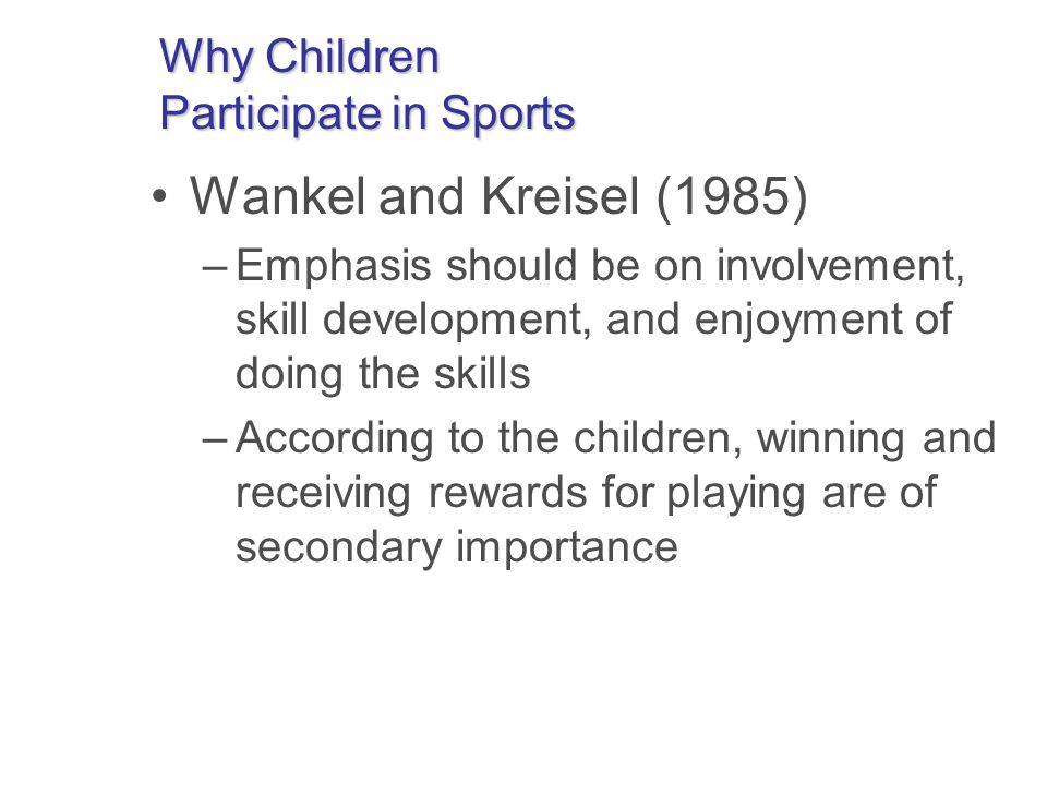 Why Children Participate in Sports Wankel and Kreisel (1985) –Emphasis should be on involvement, skill development, and enjoyment of doing the skills –According to the children, winning and receiving rewards for playing are of secondary importance