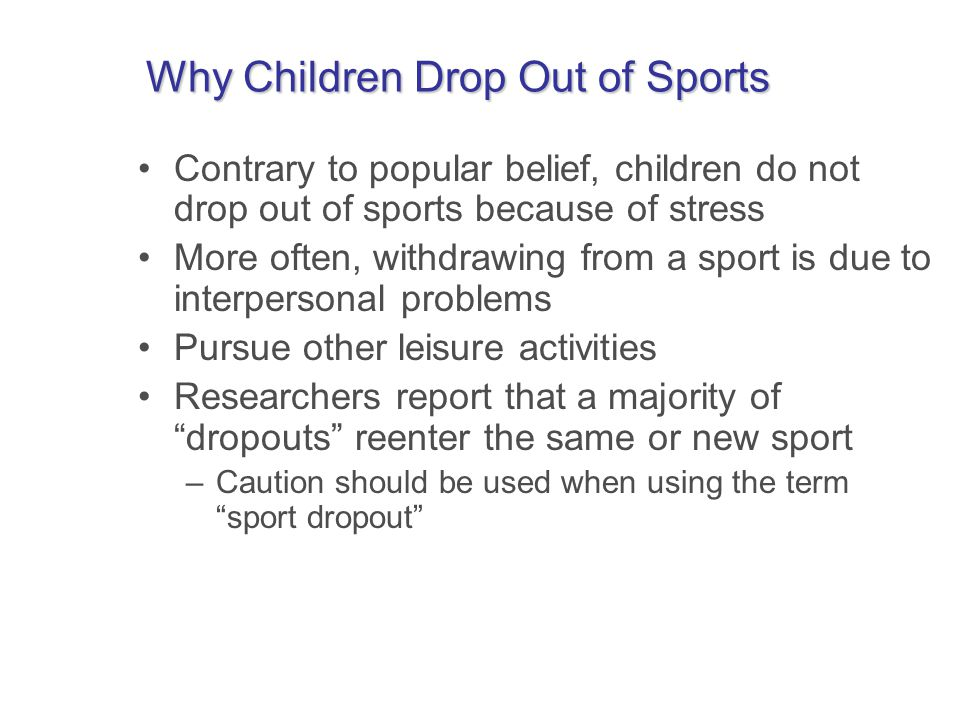 Why Children Drop Out of Sports Contrary to popular belief, children do not drop out of sports because of stress More often, withdrawing from a sport is due to interpersonal problems Pursue other leisure activities Researchers report that a majority of dropouts reenter the same or new sport –Caution should be used when using the term sport dropout