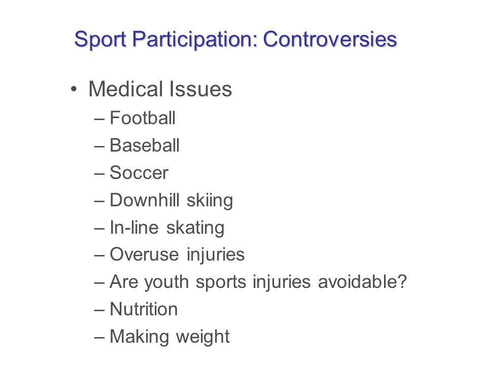 Sport Participation: Controversies Medical Issues –Football –Baseball –Soccer –Downhill skiing –In-line skating –Overuse injuries –Are youth sports injuries avoidable.