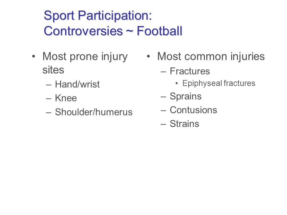 Sport Participation: Controversies ~ Football Most prone injury sites –Hand/wrist –Knee –Shoulder/humerus Most common injuries –Fractures Epiphyseal fractures –Sprains –Contusions –Strains