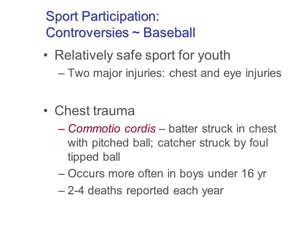 Sport Participation: Controversies ~ Baseball Relatively safe sport for youth –Two major injuries: chest and eye injuries Chest trauma –Commotio cordis – batter struck in chest with pitched ball; catcher struck by foul tipped ball –Occurs more often in boys under 16 yr –2-4 deaths reported each year